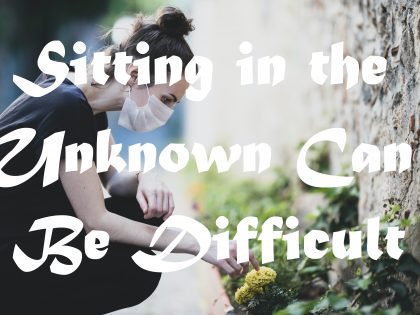 Sitting in the Unknown Can Be Difficult