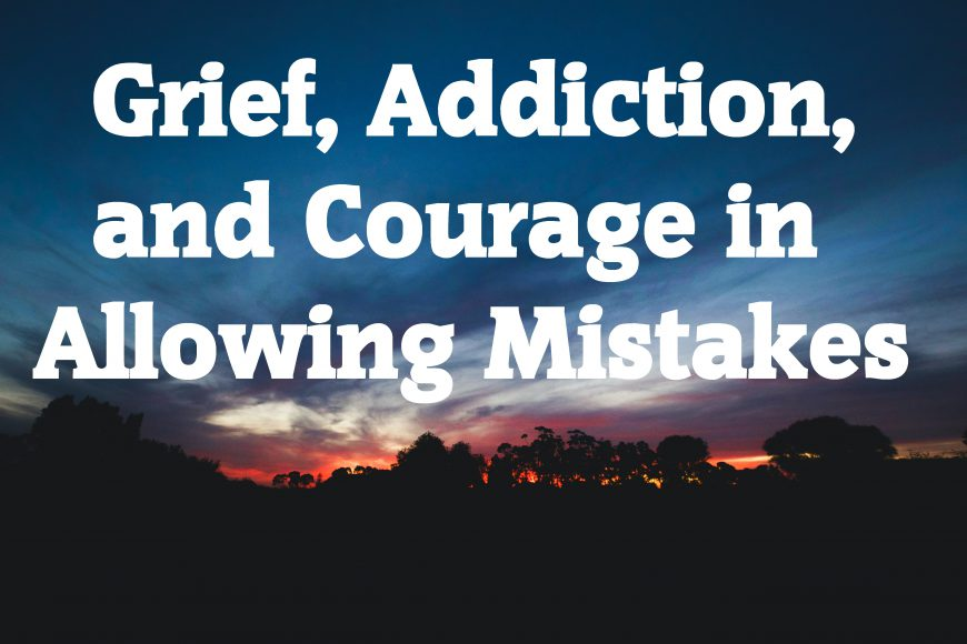 Grief, Addiction, and Courage in Allowing Mistakes