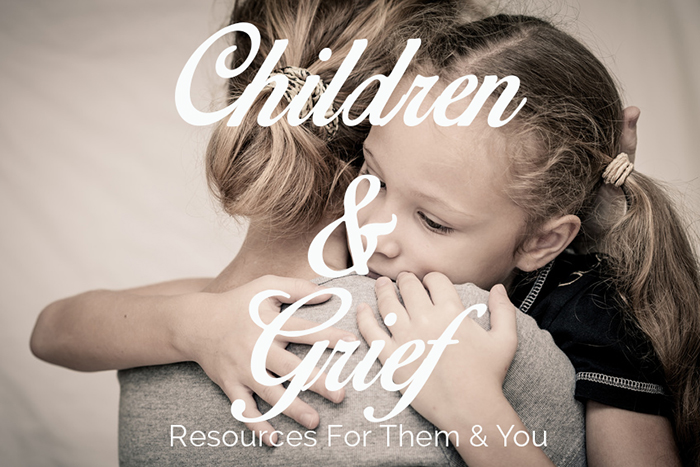 Grieving Children: Resources to Help Them & You
