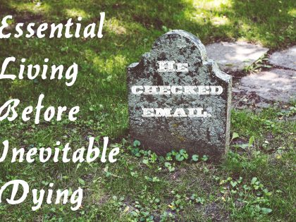 Essential Living Before Inevitable Dying